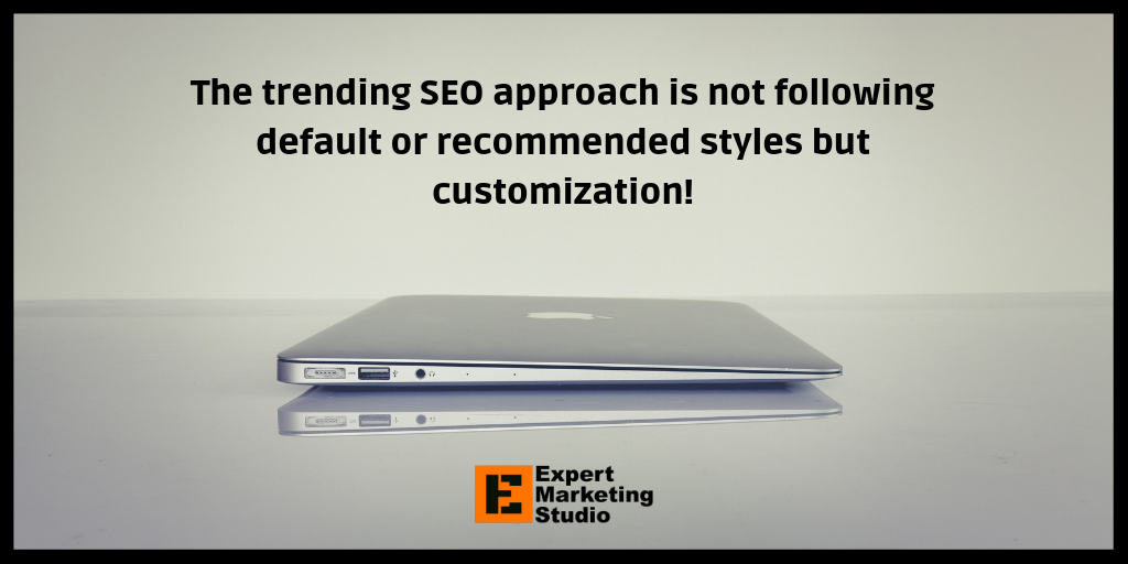 The trending SEO approach is not following default or recommended styles but customization!