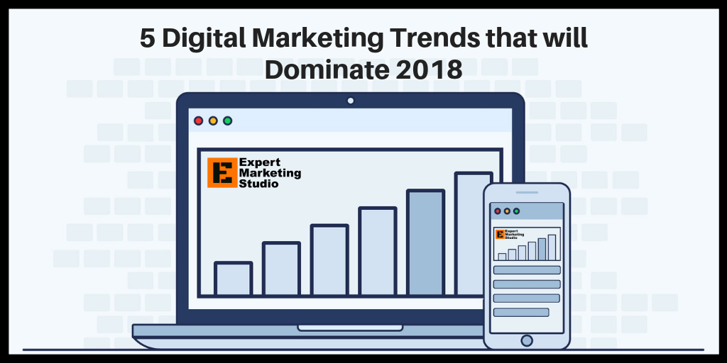 5 Digital Marketing Trends that will Dominate 2018