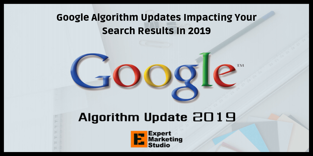 Google Algorithm Updates Impacting Your Search Results In 2019