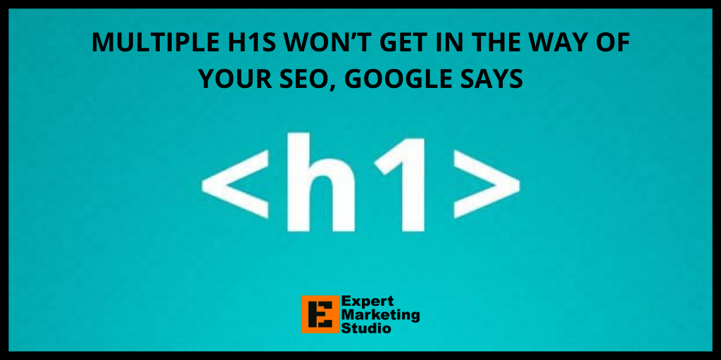 MULTIPLE H1S WON'T GET IN THE WAY OF YOUR SEO, GOOGLE SAYS