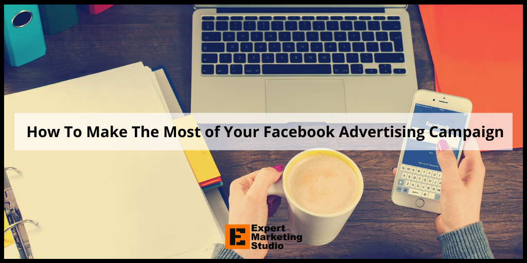 How To Make The Most of Your Facebook Advertising Campaign
